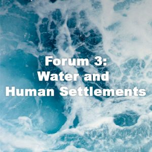 Forum3: Water and Human Settlements